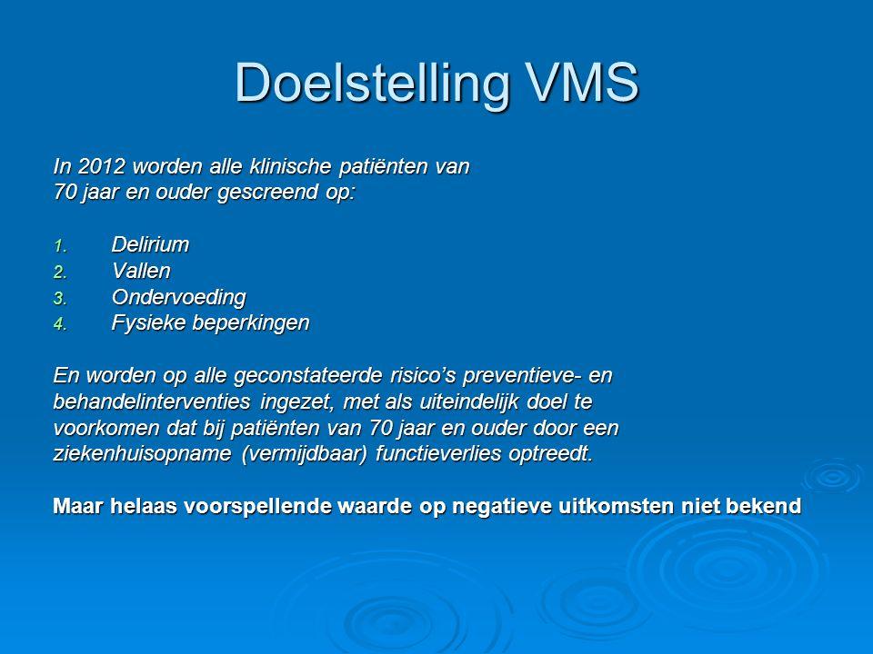 Doelstelling VMS In 2012 worden alle klinische patiënten van 70 jaar en ouder gescreend op: 1. Delirium 2. Vallen 3. Ondervoeding 4. Fysieke beperking
