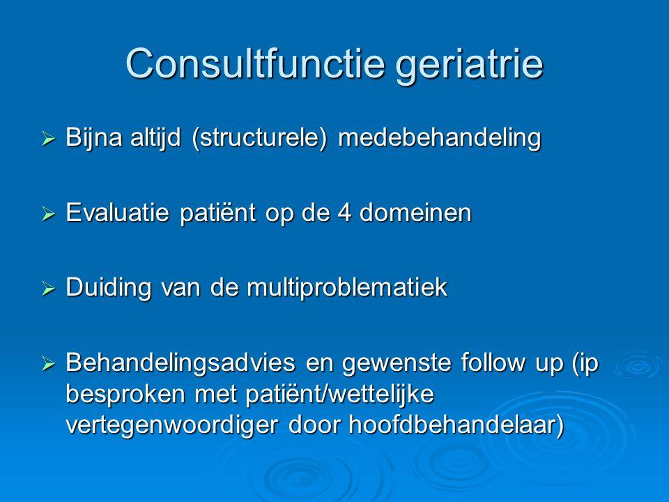 Consultfunctie geriatrie  Bijna altijd (structurele) medebehandeling  Evaluatie patiënt op de 4 domeinen  Duiding van de multiproblematiek  Behand