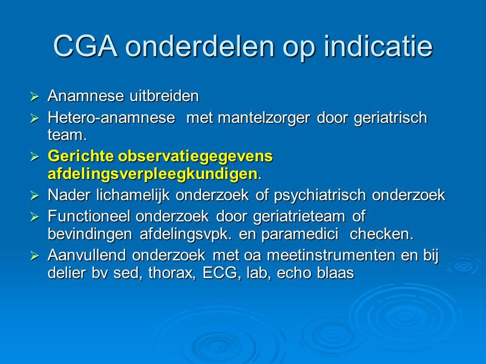 CGA onderdelen op indicatie  Anamnese uitbreiden  Hetero-anamnese met mantelzorger door geriatrisch team.  Gerichte observatiegegevens afdelingsver