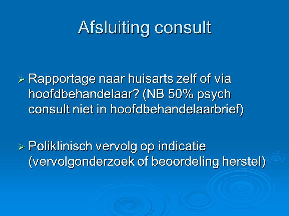 Afsluiting consult  Rapportage naar huisarts zelf of via hoofdbehandelaar? (NB 50% psych consult niet in hoofdbehandelaarbrief)  Poliklinisch vervol
