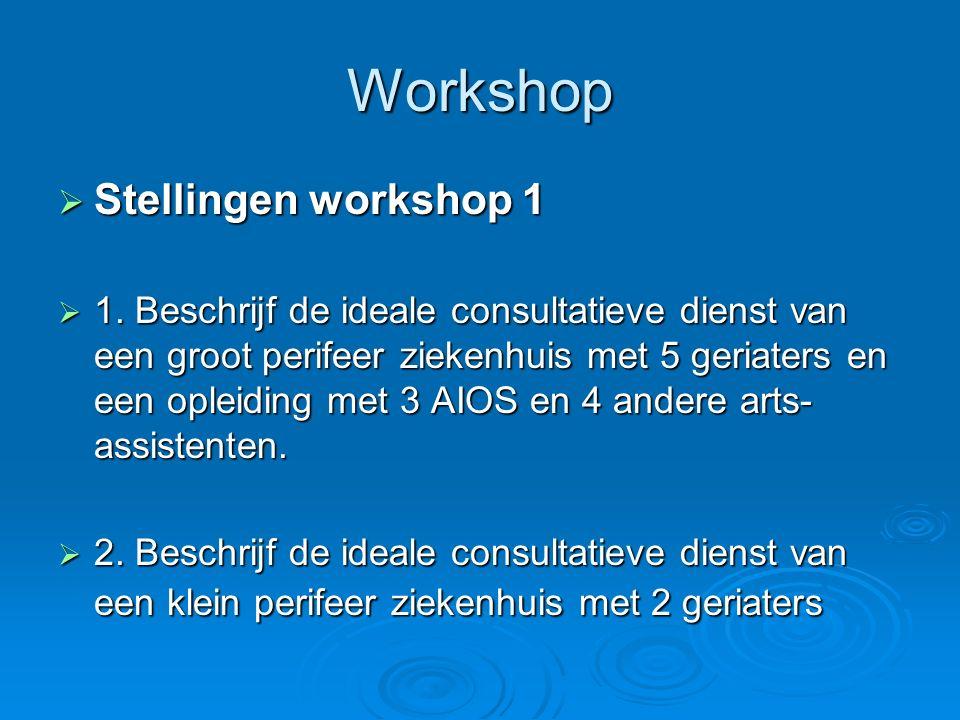 Workshop  Stellingen workshop 1  1. Beschrijf de ideale consultatieve dienst van een groot perifeer ziekenhuis met 5 geriaters en een opleiding met