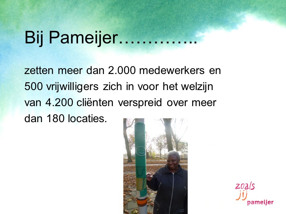 Bij Pameijer………….. zetten meer dan 2.000 medewerkers en 500 vrijwilligers zich in voor het welzijn van 4.200 cliënten verspreid over meer dan 180 loca