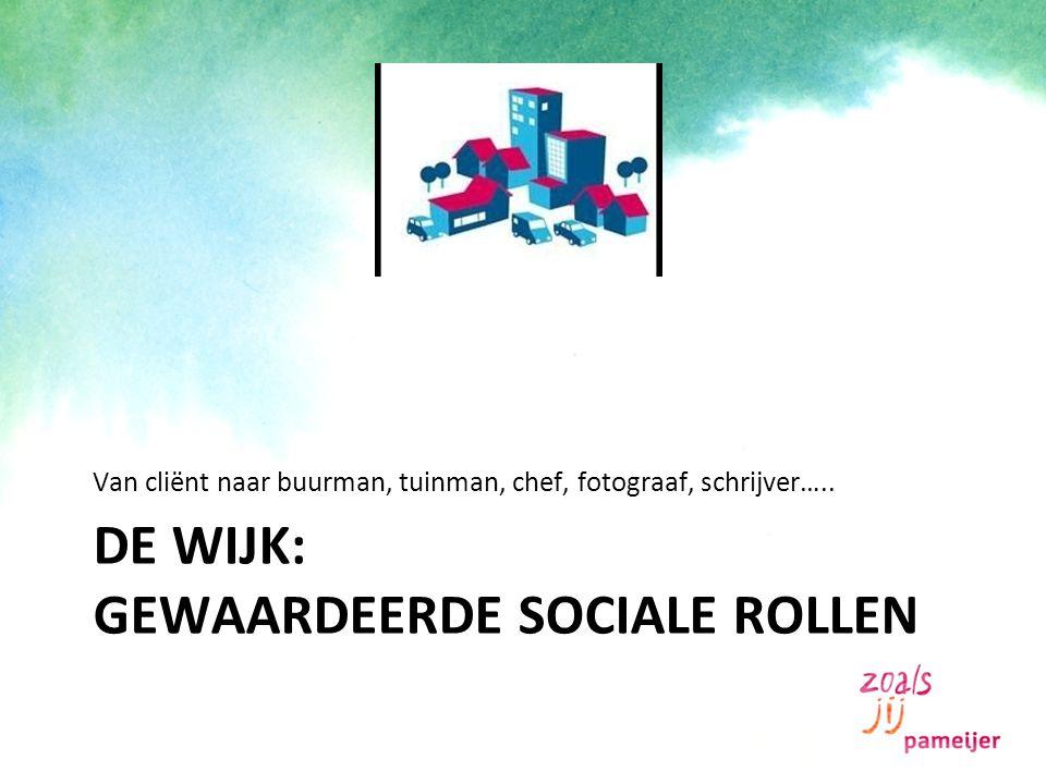 DE WIJK: GEWAARDEERDE SOCIALE ROLLEN Van cliënt naar buurman, tuinman, chef, fotograaf, schrijver…..
