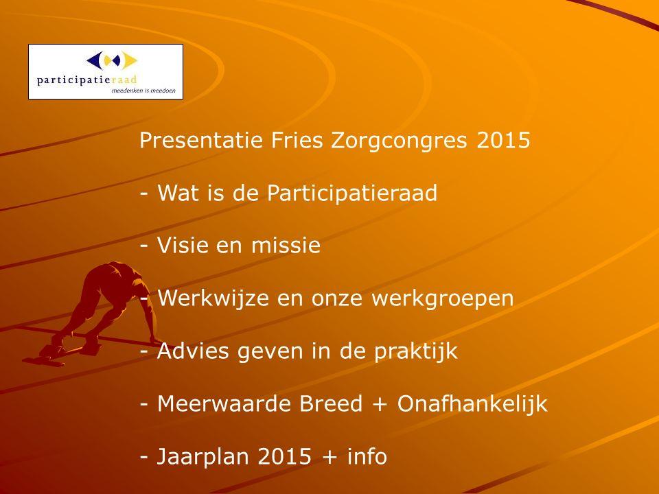 Presentatie Fries Zorgcongres 2015 - Wat is de Participatieraad - Visie en missie - Werkwijze en onze werkgroepen - Advies geven in de praktijk - Meerwaarde Breed + Onafhankelijk - Jaarplan 2015 + info