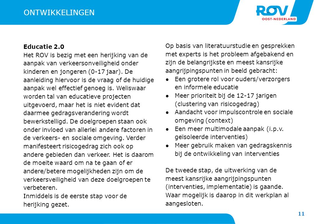 11 ONTWIKKELINGEN Educatie 2.0 Het ROV is bezig met een herijking van de aanpak van verkeersonveiligheid onder kinderen en jongeren (0-17 jaar). De aa