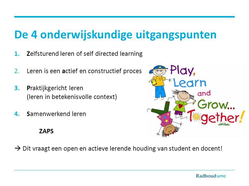 De 4 onderwijskundige uitgangspunten 1.Zelfsturend leren of self directed learning 2.Leren is een actief en constructief proces 3.Praktijkgericht lere