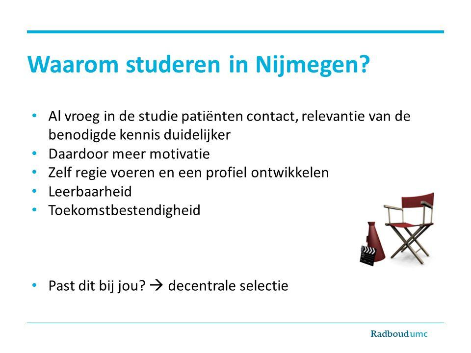 Waarom studeren in Nijmegen? Al vroeg in de studie patiënten contact, relevantie van de benodigde kennis duidelijker Daardoor meer motivatie Zelf regi