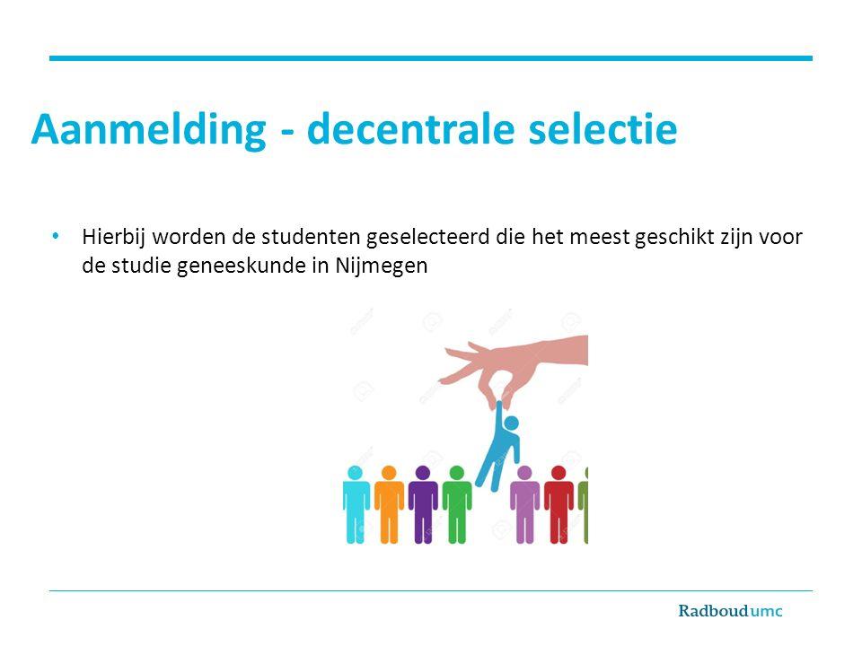 Aanmelding - decentrale selectie Hierbij worden de studenten geselecteerd die het meest geschikt zijn voor de studie geneeskunde in Nijmegen