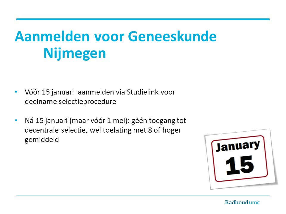 Aanmelden voor Geneeskunde Nijmegen Vóór 15 januari aanmelden via Studielink voor deelname selectieprocedure Ná 15 januari (maar vóór 1 mei): géén toegang tot decentrale selectie, wel toelating met 8 of hoger gemiddeld