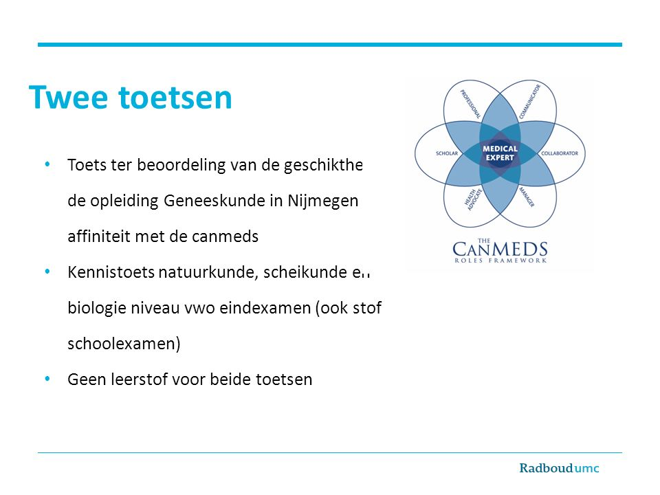 Twee toetsen Toets ter beoordeling van de geschiktheid voor de opleiding Geneeskunde in Nijmegen en de affiniteit met de canmeds Kennistoets natuurkunde, scheikunde en biologie niveau vwo eindexamen (ook stof schoolexamen) Geen leerstof voor beide toetsen