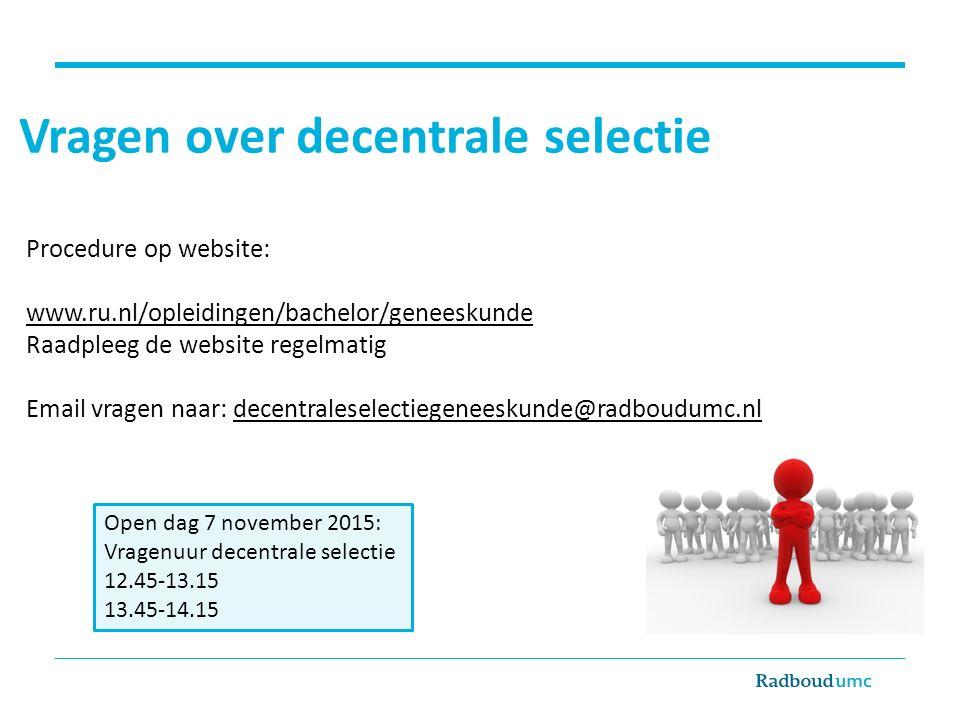 Vragen over decentrale selectie Procedure op website: www.ru.nl/opleidingen/bachelor/geneeskunde Raadpleeg de website regelmatig Email vragen naar: de