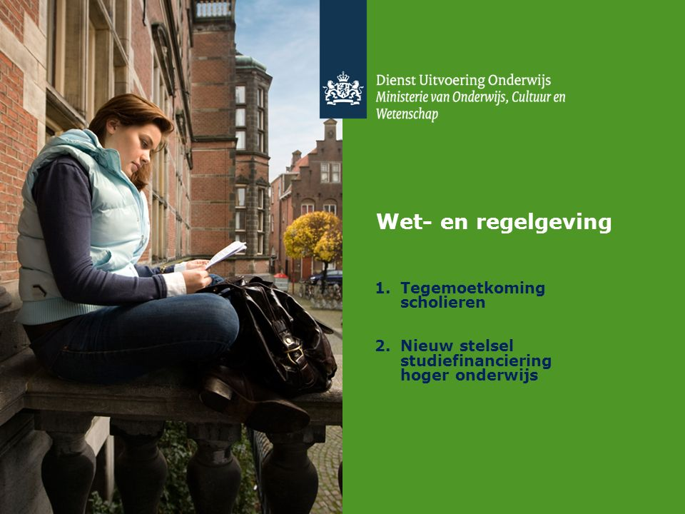 Wet- en regelgeving 1.Tegemoetkoming scholieren 2.Nieuw stelsel studiefinanciering hoger onderwijs