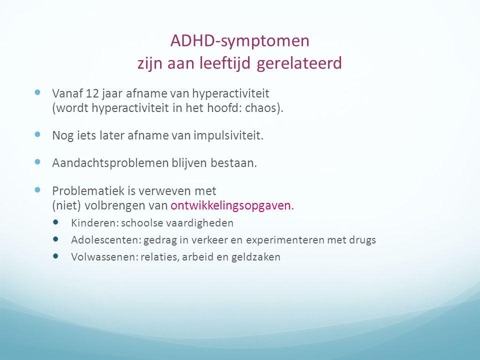 ADHD-symptomen zijn aan leeftijd gerelateerd Vanaf 12 jaar afname van hyperactiviteit (wordt hyperactiviteit in het hoofd: chaos). Nog iets later afna