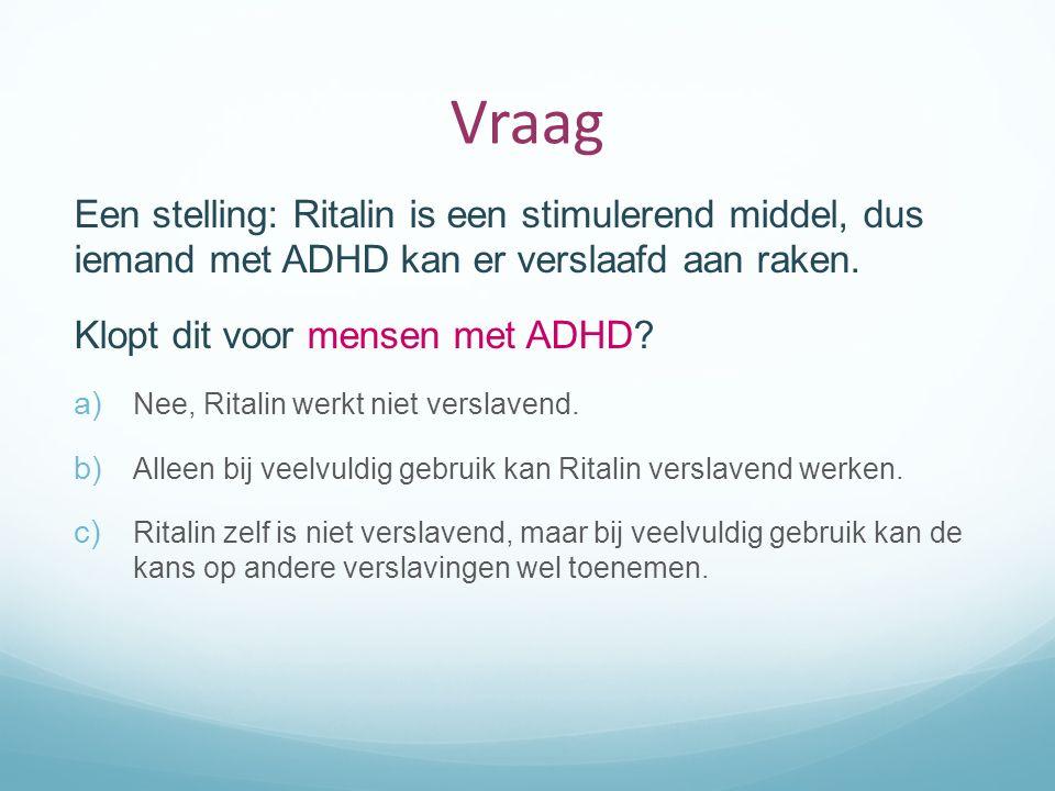 Vraag Een stelling: Ritalin is een stimulerend middel, dus iemand met ADHD kan er verslaafd aan raken. Klopt dit voor mensen met ADHD? a) Nee, Ritalin