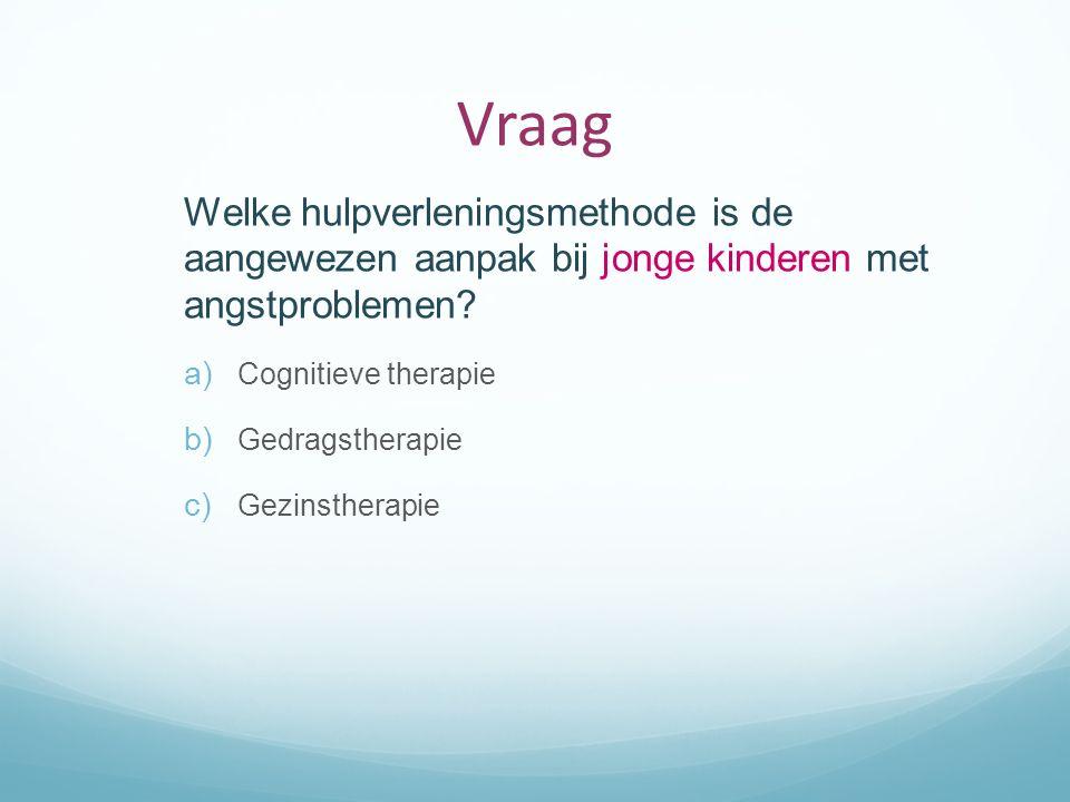Vraag Welke hulpverleningsmethode is de aangewezen aanpak bij jonge kinderen met angstproblemen? a) Cognitieve therapie b) Gedragstherapie c) Gezinsth