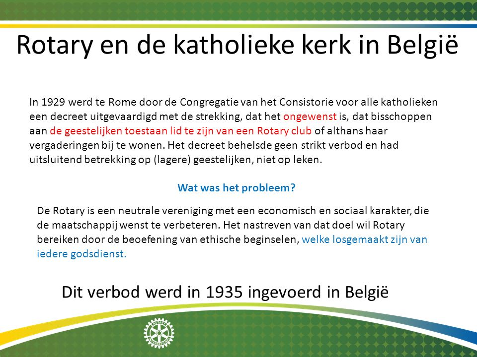 Rotary en de katholieke kerk in België In 1929 werd te Rome door de Congregatie van het Consistorie voor alle katholieken een decreet uitgevaardigd me