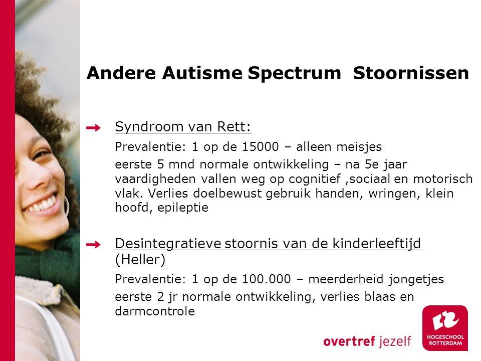 Andere Autisme Spectrum Stoornissen Syndroom van Rett: Prevalentie: 1 op de 15000 – alleen meisjes eerste 5 mnd normale ontwikkeling – na 5e jaar vaardigheden vallen weg op cognitief,sociaal en motorisch vlak.