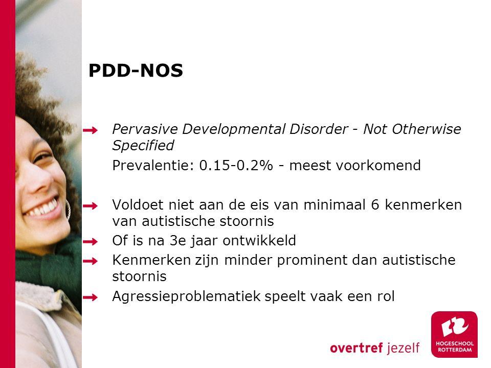 PDD-NOS Pervasive Developmental Disorder - Not Otherwise Specified Prevalentie: 0.15-0.2% - meest voorkomend Voldoet niet aan de eis van minimaal 6 kenmerken van autistische stoornis Of is na 3e jaar ontwikkeld Kenmerken zijn minder prominent dan autistische stoornis Agressieproblematiek speelt vaak een rol