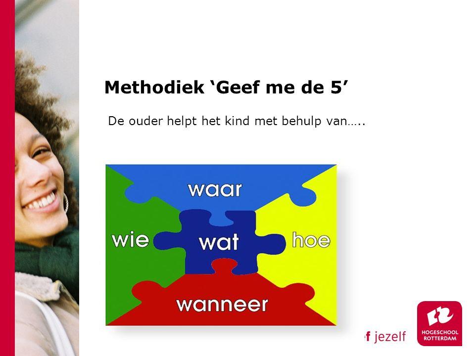 Methodiek 'Geef me de 5' De ouder helpt het kind met behulp van…..