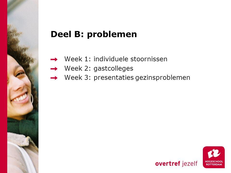 Deel B: problemen Week 1: individuele stoornissen Week 2: gastcolleges Week 3: presentaties gezinsproblemen