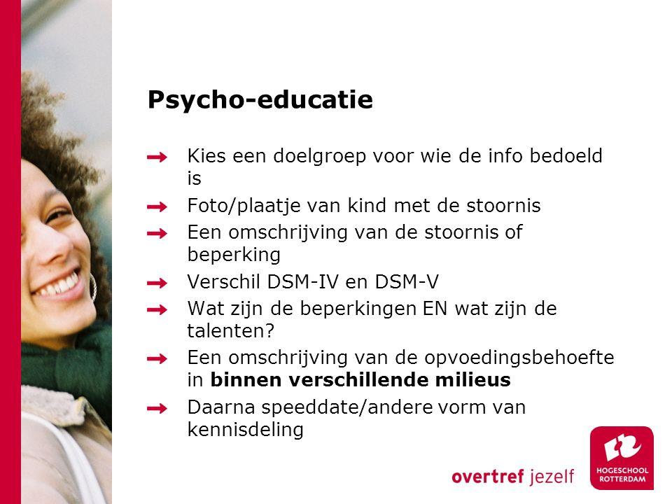 Psycho-educatie Kies een doelgroep voor wie de info bedoeld is Foto/plaatje van kind met de stoornis Een omschrijving van de stoornis of beperking Verschil DSM-IV en DSM-V Wat zijn de beperkingen EN wat zijn de talenten.