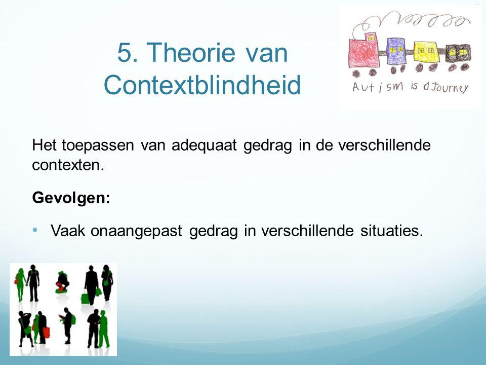 5. Theorie van Contextblindheid Het toepassen van adequaat gedrag in de verschillende contexten. Gevolgen: Vaak onaangepast gedrag in verschillende si