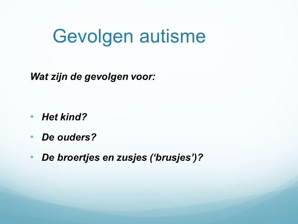 Gevolgen autisme Wat zijn de gevolgen voor: Het kind? De ouders? De broertjes en zusjes ('brusjes')?