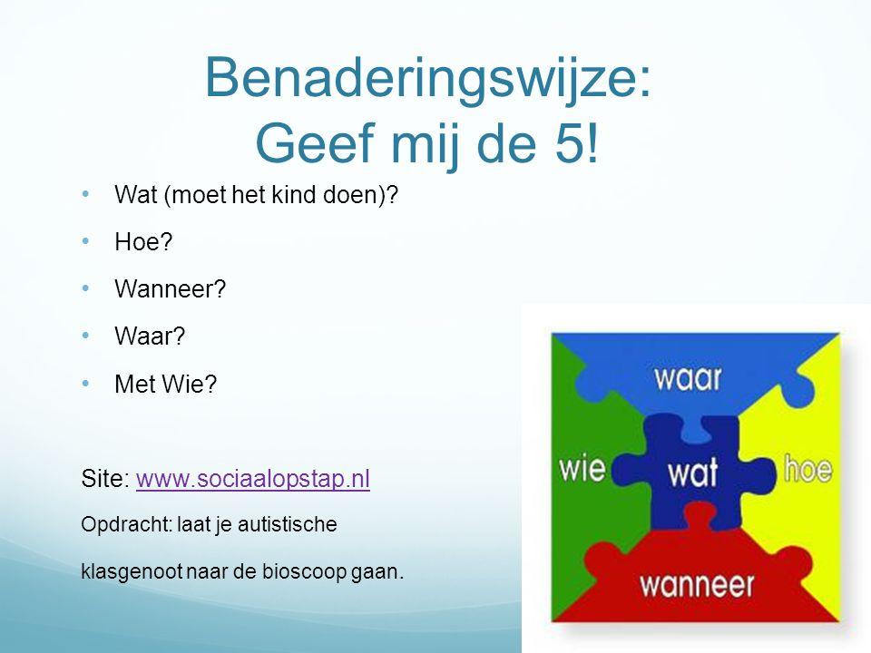 Benaderingswijze: Geef mij de 5! Wat (moet het kind doen)? Hoe? Wanneer? Waar? Met Wie? Site: www.sociaalopstap.nlwww.sociaalopstap.nl Opdracht: laat