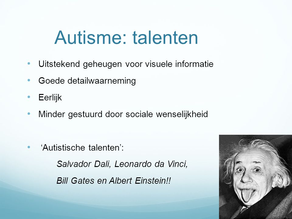 Autisme: talenten Uitstekend geheugen voor visuele informatie Goede detailwaarneming Eerlijk Minder gestuurd door sociale wenselijkheid 'Autistische t
