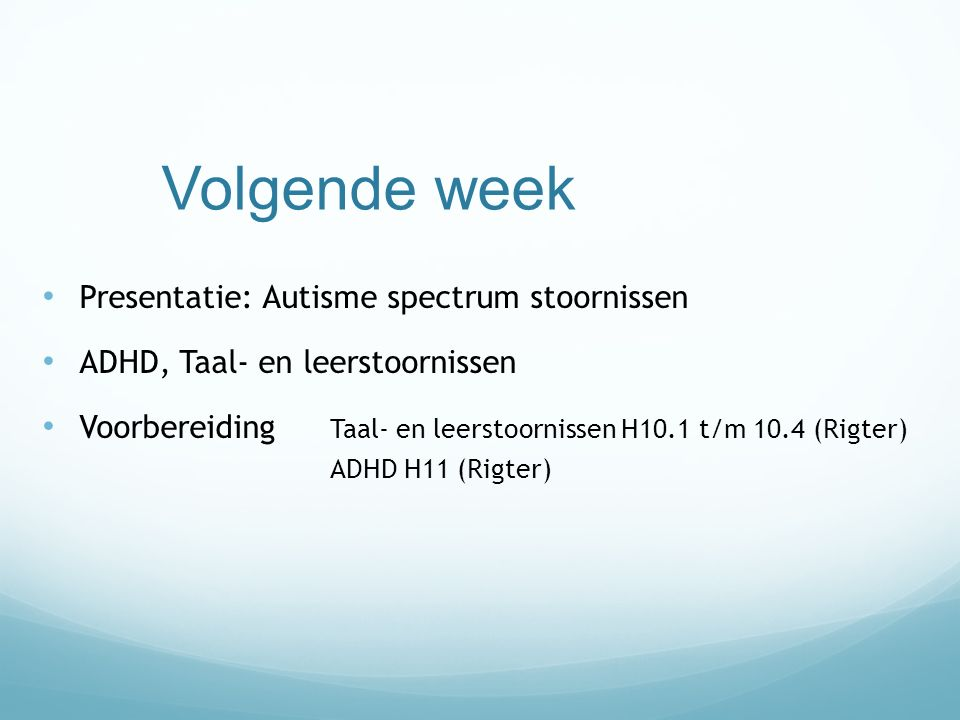 Volgende week Presentatie: Autisme spectrum stoornissen ADHD, Taal- en leerstoornissen Voorbereiding Taal- en leerstoornissen H10.1 t/m 10.4 (Rigter)