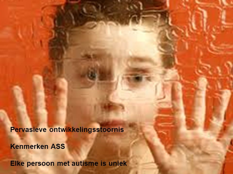 Pervasieve ontwikkelingsstoornis Kenmerken ASS Elke persoon met autisme is uniek