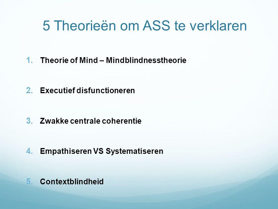5 Theorieën om ASS te verklaren 1. Theorie of Mind – Mindblindnesstheorie 2. Executief disfunctioneren 3. Zwakke centrale coherentie 4. Empathiseren V