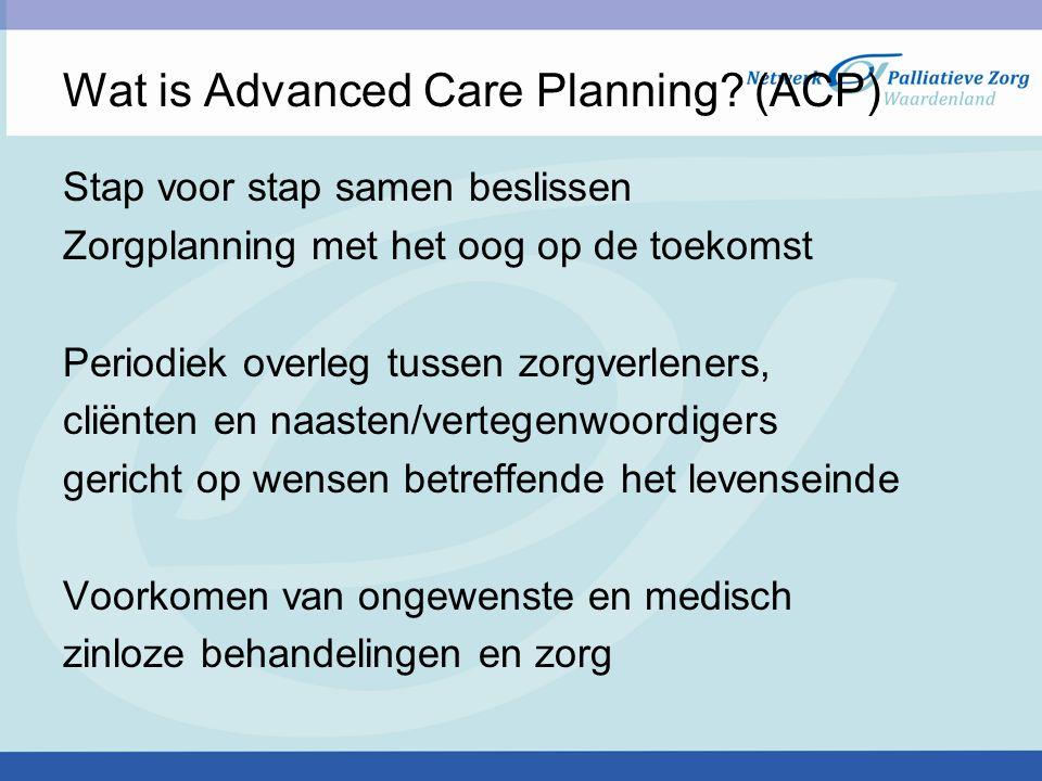 Wat is Advanced Care Planning? (ACP) Stap voor stap samen beslissen Zorgplanning met het oog op de toekomst Periodiek overleg tussen zorgverleners, cl