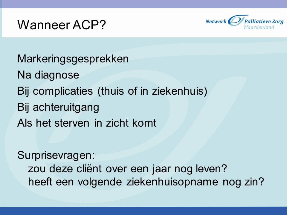 Wanneer ACP? Markeringsgesprekken Na diagnose Bij complicaties (thuis of in ziekenhuis) Bij achteruitgang Als het sterven in zicht komt Surprisevragen