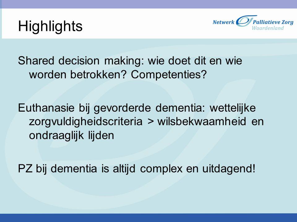 Highlights Shared decision making: wie doet dit en wie worden betrokken? Competenties? Euthanasie bij gevorderde dementia: wettelijke zorgvuldigheidsc