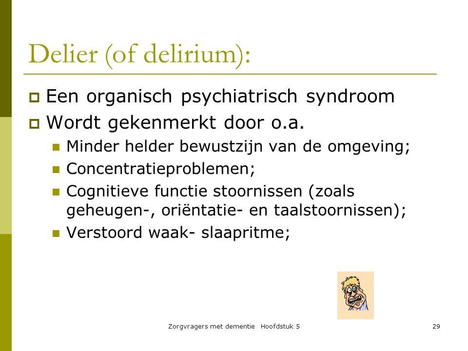 Zorgvragers met dementie Hoofdstuk 529 Delier (of delirium):  Een organisch psychiatrisch syndroom  Wordt gekenmerkt door o.a. Minder helder bewustz