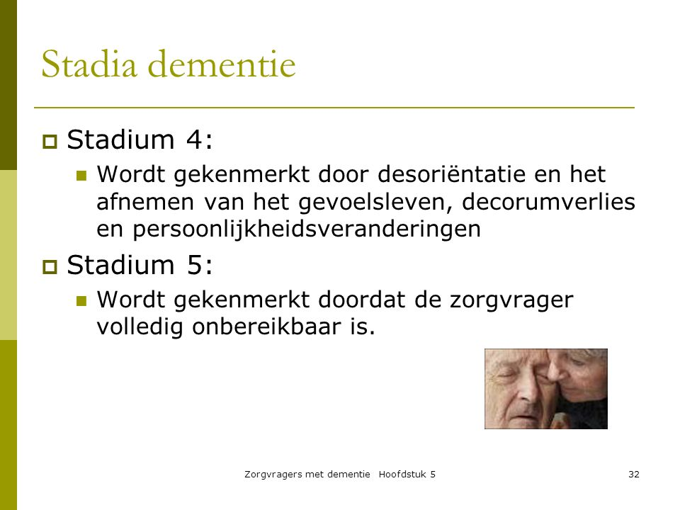 Zorgvragers met dementie Hoofdstuk 532  Stadium 4: Wordt gekenmerkt door desoriëntatie en het afnemen van het gevoelsleven, decorumverlies en persoon