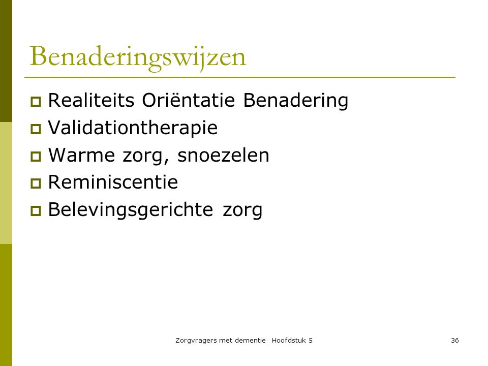 Zorgvragers met dementie Hoofdstuk 536  Realiteits Oriëntatie Benadering  Validationtherapie  Warme zorg, snoezelen  Reminiscentie  Belevingsgeri