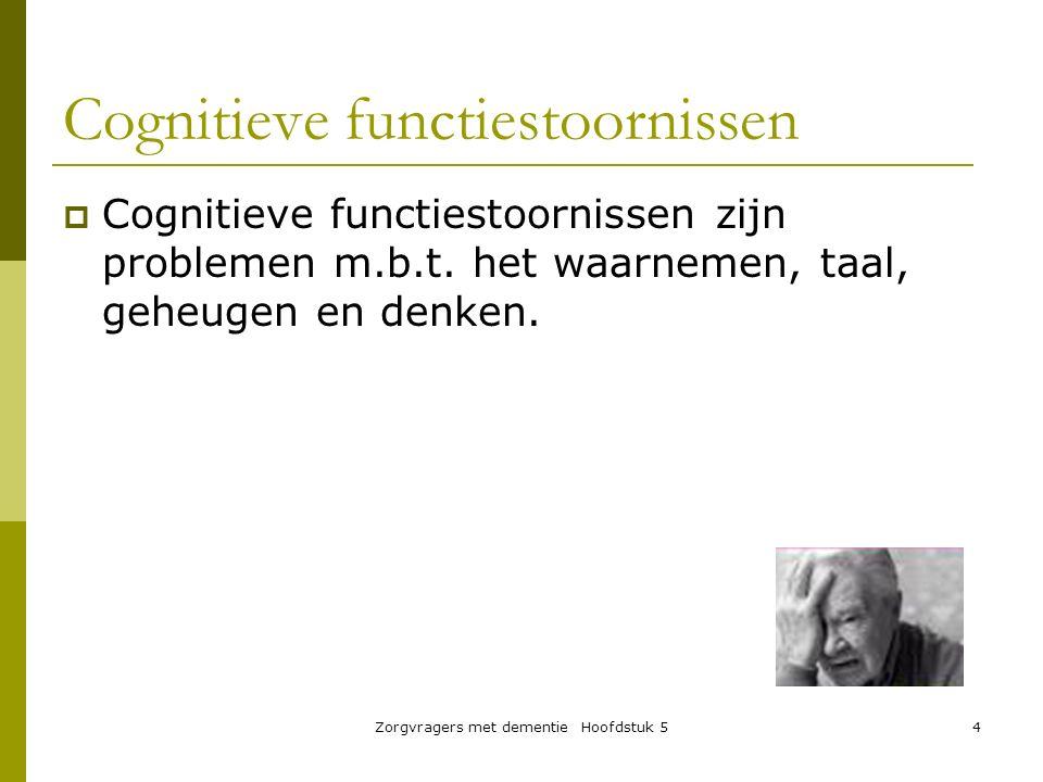 Zorgvragers met dementie Hoofdstuk 54 Cognitieve functiestoornissen  Cognitieve functiestoornissen zijn problemen m.b.t. het waarnemen, taal, geheuge