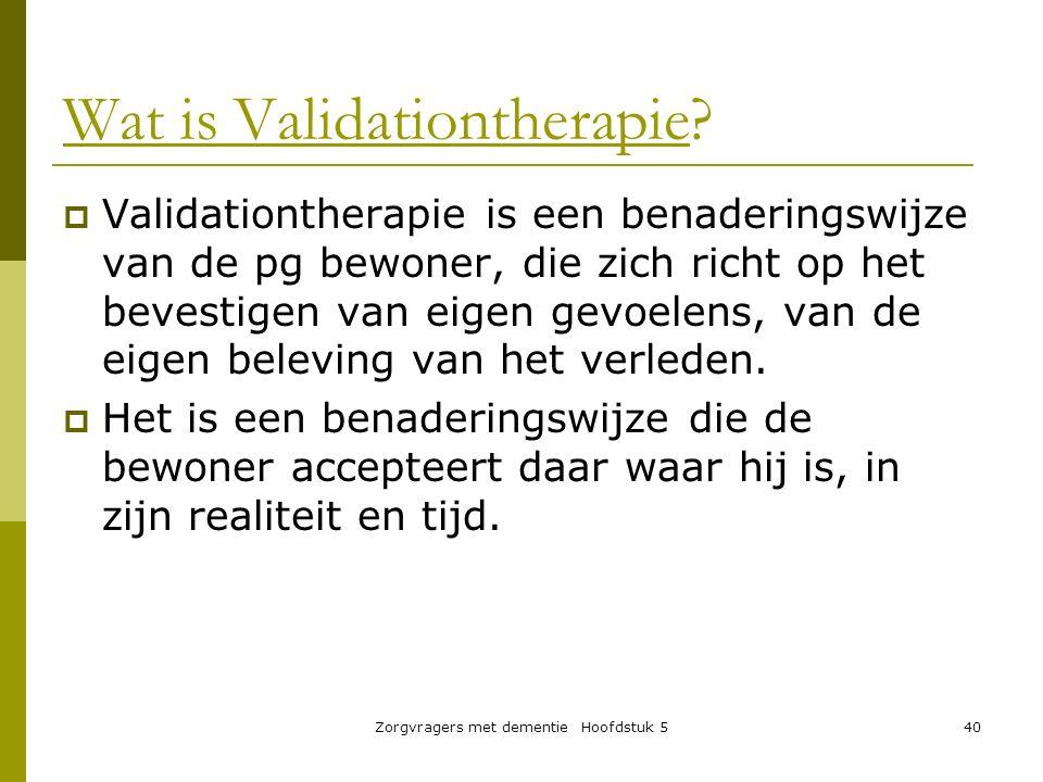 Zorgvragers met dementie Hoofdstuk 540 Wat is Validationtherapie?  Validationtherapie is een benaderingswijze van de pg bewoner, die zich richt op he