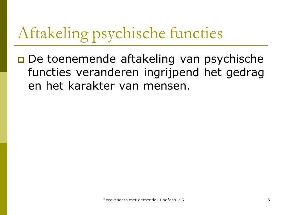 Aftakeling psychische functies  De toenemende aftakeling van psychische functies veranderen ingrijpend het gedrag en het karakter van mensen. Zorgvra