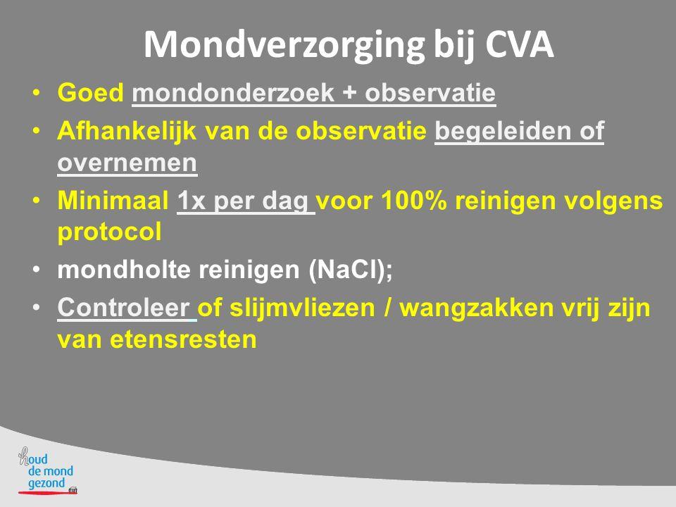 Mondverzorging bij CVA Goed mondonderzoek + observatie Afhankelijk van de observatie begeleiden of overnemen Minimaal 1x per dag voor 100% reinigen vo