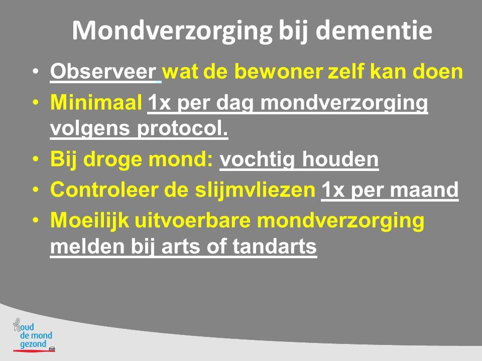 Mondverzorging bij dementie Observeer wat de bewoner zelf kan doen Minimaal 1x per dag mondverzorging volgens protocol. Bij droge mond: vochtig houden