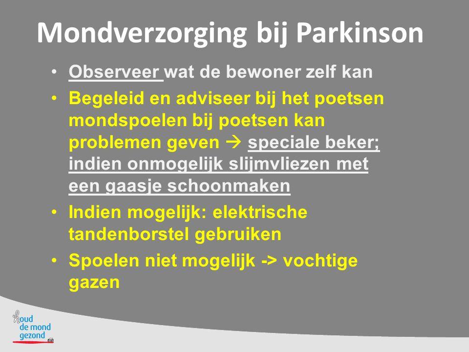 Mondverzorging bij Parkinson Observeer wat de bewoner zelf kan Begeleid en adviseer bij het poetsen mondspoelen bij poetsen kan problemen geven  spec