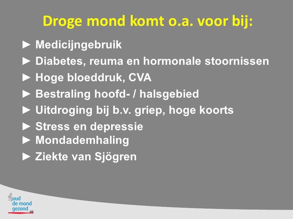 Droge mond komt o.a. voor bij: ► Medicijngebruik ► Diabetes, reuma en hormonale stoornissen ► Hoge bloeddruk, CVA ► Bestraling hoofd- / halsgebied ► U