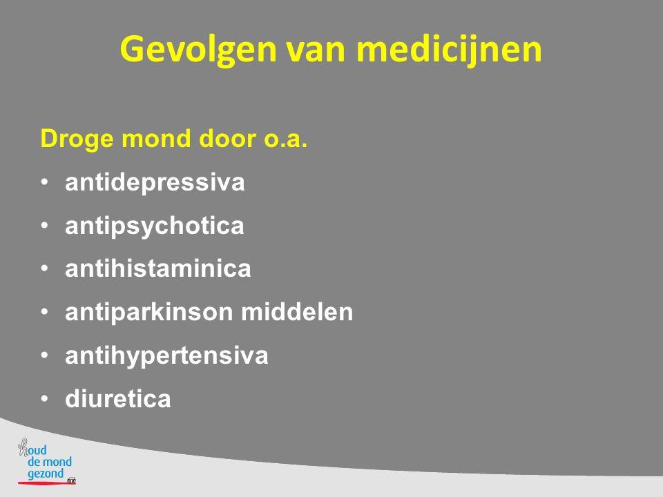Gevolgen van medicijnen Droge mond door o.a. antidepressiva antipsychotica antihistaminica antiparkinson middelen antihypertensiva diuretica
