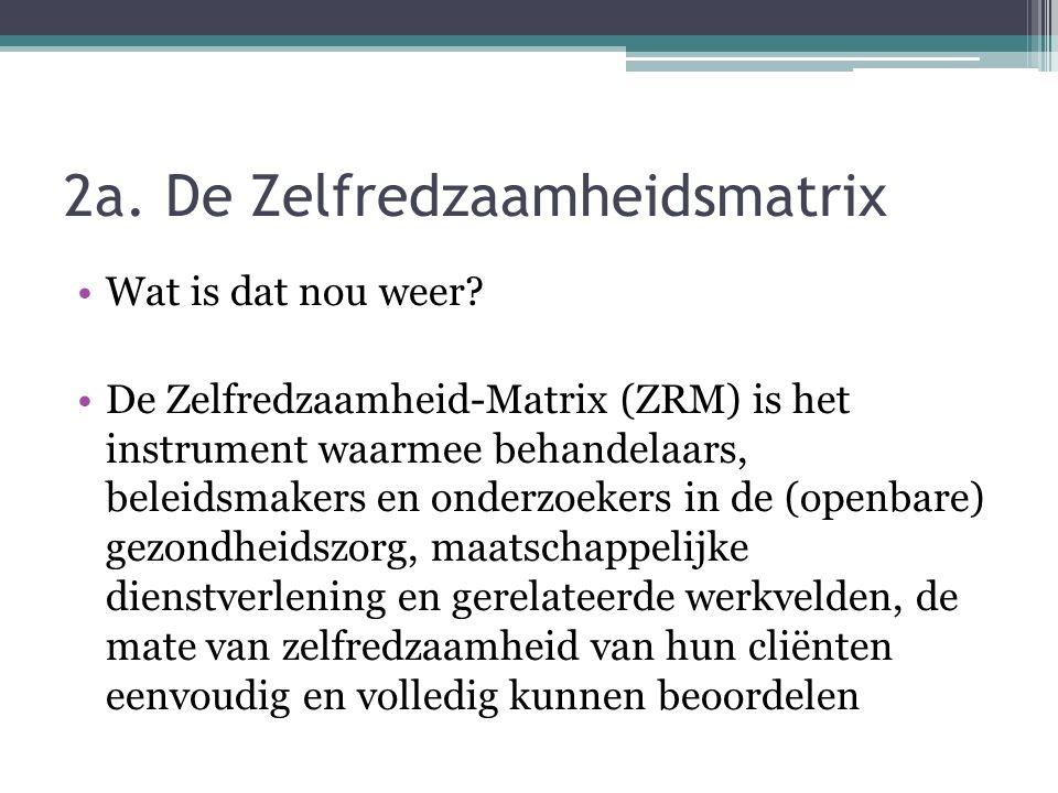 2a. De Zelfredzaamheidsmatrix Wat is dat nou weer? De Zelfredzaamheid-Matrix (ZRM) is het instrument waarmee behandelaars, beleidsmakers en onderzoeke