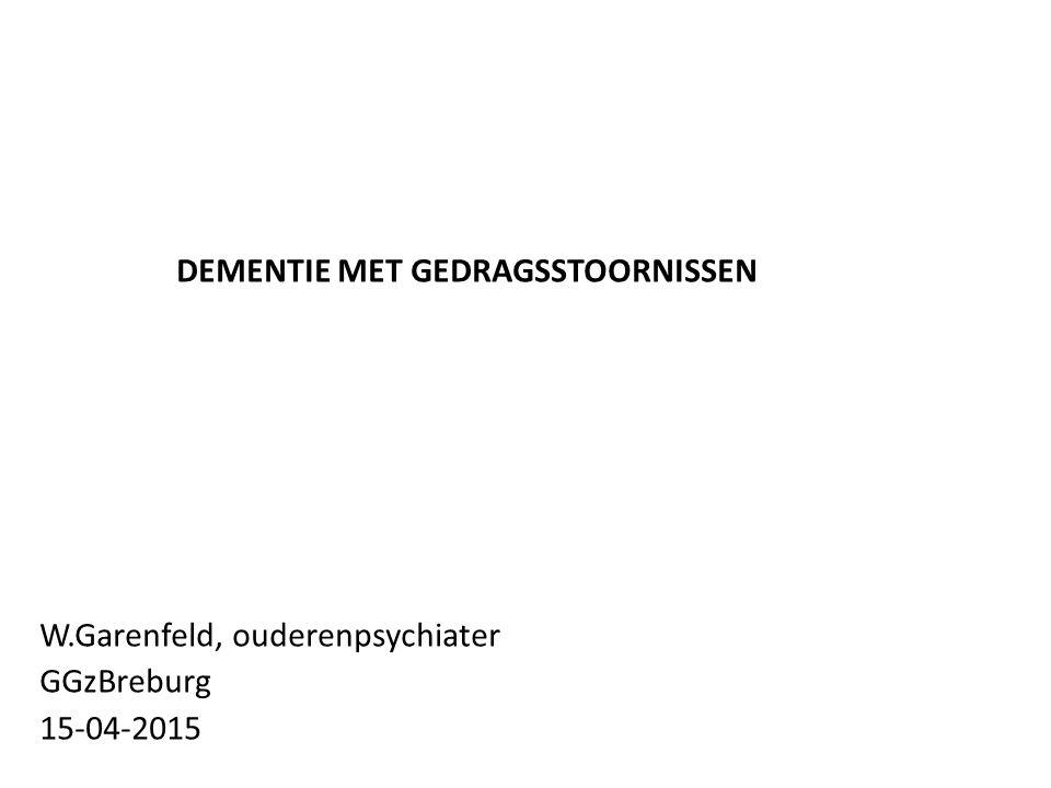 DEMENTIE MET GEDRAGSSTOORNISSEN W.Garenfeld, ouderenpsychiater GGzBreburg 15-04-2015
