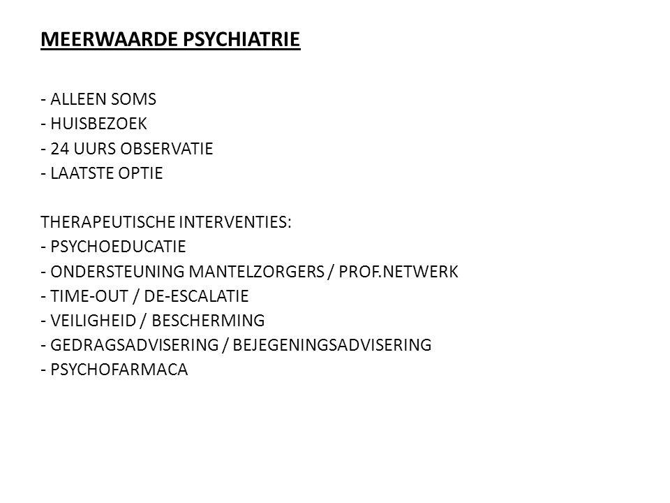 MEERWAARDE PSYCHIATRIE - ALLEEN SOMS - HUISBEZOEK - 24 UURS OBSERVATIE - LAATSTE OPTIE THERAPEUTISCHE INTERVENTIES: - PSYCHOEDUCATIE - ONDERSTEUNING M