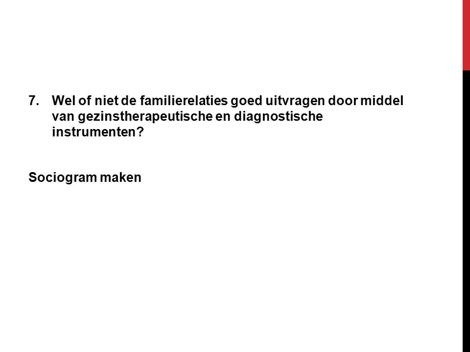 7.Wel of niet de familierelaties goed uitvragen door middel van gezinstherapeutische en diagnostische instrumenten.